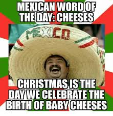 Mexican Christmas Meme - mexican wordof theday cheeses christmas is the day we celebrate the