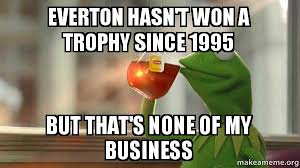 Everton Memes - everton hasn t won a trophy since 1995 but that s none of my