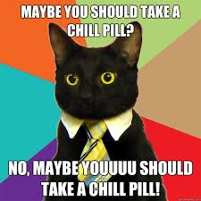 Chill Meme - maybe you should take a chill pill at meme cat planet cat planet