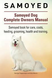 care for american eskimo dog samoyed samoyed dog complete owners manual samoyed book for care