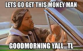 Make Money Meme - lets go get this money man goodmorning yall tl today was a good