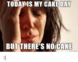 No Cake Meme - today is my cake day but there s no cake cake meme on me me