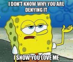 Why You No Love Me Meme - i don t know why you are denying it i snow you love me make a meme