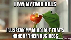 Create My Own Meme With My Own Picture - i pay my own bills i ll speak my mind but that s none of their