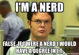 I M A Nerd Meme - i m a nerd false if i were a nerd i would have a degree in i t