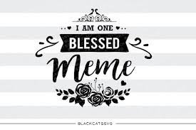 Blessed Meme - i am one blessed meme svg file cutting file clipart in svg eps dxf