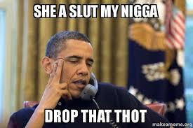 Slut Memes - she a slut my nigga drop that thot obama ordering a pizza on