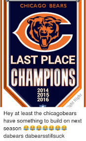 Da Bears Meme - chicago bears last place chions 2014 2015 2016 hey at least the