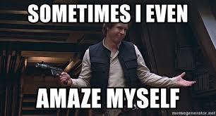 Solo Meme - sometimes i even amaze myself han solo impressed meme generator