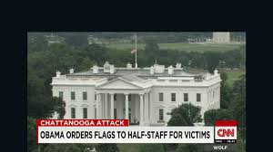 Flag Flown At Half Mast Obama Orders Flags To Half Mast For Chattanooga Victims Cnnpolitics