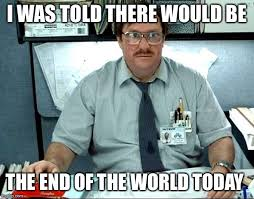 Meme End Of The World - i was told there would be the end of the world today imgflip