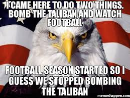 Football Season Meme - i came here to do two things bomb the taliban and watch football