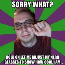 Nerd Glasses Meme - sorry what hold on let me adjust my nerd glasses to show how cool i