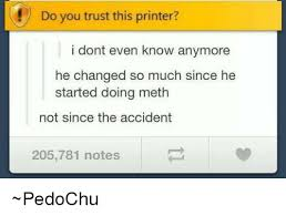 Not Since The Accident Meme - do you trust this printer i dont even know anymore he changed so