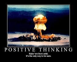 Positive Thinking Meme - image 36934 nuke it from orbit know your meme