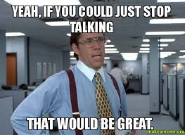 Just Stop Meme - yeah if you could just stop talking that would be great make