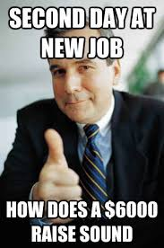 New Job Meme - second day at new job how does a 6000 raise sound good guy boss