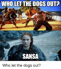 Who Let The Dogs Out Meme - who let the dogs out sansa imgflip com who let the dogs out