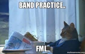 Band Practice Meme - band practice fml make a meme
