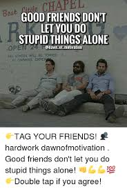 Stupid Friends Meme - good friends don t let you do stupid thingsalone ope of motivation