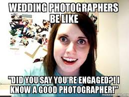 Wedding Photographer Meme - wedding photographers be like did you say you re engaged i know a