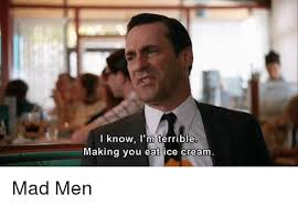 Mad Men Meme - i know i m terrible making vou eat ice cream mad men ice cream