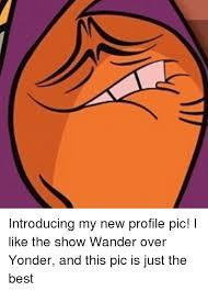 Wander Over Yonder Meme - introducing my new profile pic i like the show wander over yonder
