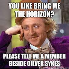 Bring Me The Horizon Meme - you like bring me the horizon please tell me a member beside oilver