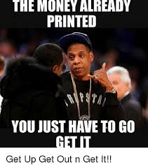 Get Money Meme - the money already printed you just have to go get up get out n get