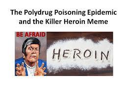 Heroin Meme - the polydrug poisoning epidemic and the killer heroin meme ppt