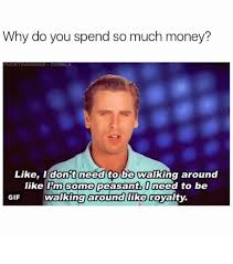 Peasant Meme - why do you spend so much money like i don t need to be walking