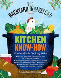 the backyard homestead book of kitchen know how field to table