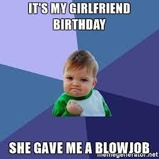 Girlfriend Birthday Meme - it s my girlfriend birthday she gave me a blowjob success kid