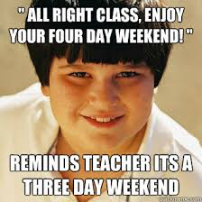 4 Day Weekend Meme - all right class enjoy your four day weekend reminds teacher its