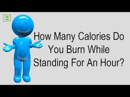 how many calories do you burn standing at your desk how many calories do you burn while standing for an hour youtube