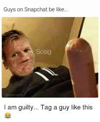 Guys Be Like Meme - guys on snapchat be like sosig vapenaysh i am guilty tag a guy like