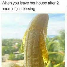 Just Kiss Meme - when you leave her house after 2 hours of just kissing kiss meme