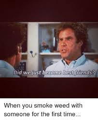 Did We Just Become Best Friends Meme - did we just become best friends when you smoke weed with someone