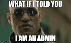 Admin Meme - i m an admin imgflip