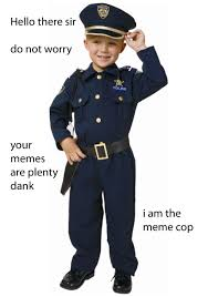 Law Enforcement Memes - your memes are plenty dank meme police know your meme