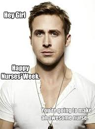 Nurses Week Memes - hey girl happy nurses week you re going to make an awesome nurse