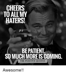 Patient Meme - cheers to all my haters be patient so much more iscoming the
