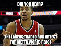 Metta World Peace Meme - did you hear the lakers traded ron artest for metta world peace