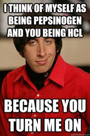 Hcl Meme - i think of myself as being pepsinogen and you being hcl because