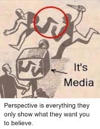 Perspective Meme - media perspective is everything they only show what they want you