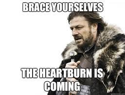 Heartburn Meme - brace yourselves the heartburn is coming misc quickmeme