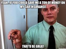 Save Me Meme - if you could save me a ton of money on my car insurance