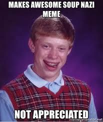 Soup Nazi Meme - makes awesome soup nazi meme not appreciated bad luck brian meme