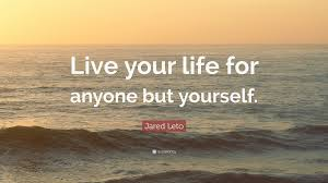 quote jared leto jared leto quote u201clive your life for anyone but yourself u201d 10