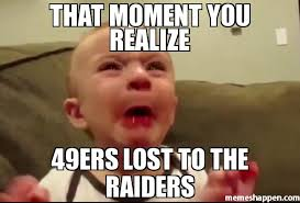Raiders Meme - that moment you realize 49ers lost to the raiders meme custom